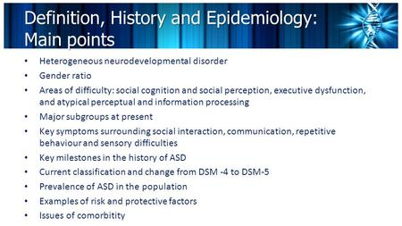 Definition, History and Epidemiology: Main points Heterogeneous neurodevelopmental disorder Gender ratio Areas of difficulty: social cognition and social.