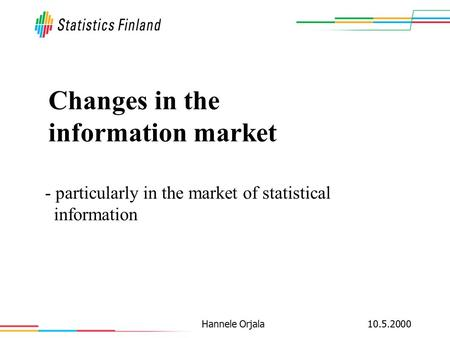 10.5.2000Hannele Orjala Changes in the information market - particularly in the market of statistical information.