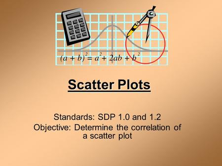 Scatter Plots Standards: SDP 1.0 and 1.2 Objective: Determine the correlation of a scatter plot.
