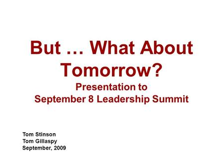 But … What About Tomorrow? Presentation to September 8 Leadership Summit Tom Stinson Tom Gillaspy September, 2009.