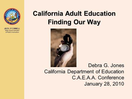 JACK O'CONNELL State Superintendent of Public Instruction California Adult Education Finding Our Way Debra G. Jones California Department of Education.