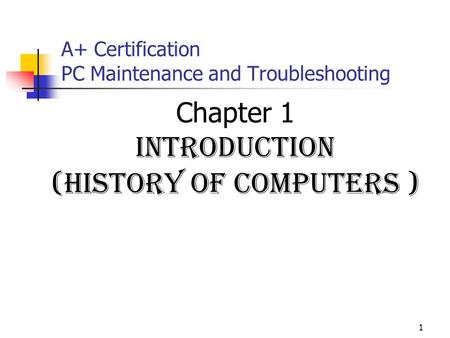 1 A+ Certification PC Maintenance and Troubleshooting Chapter 1 Introduction (history of computers )