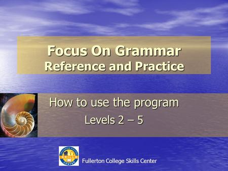 Focus On Grammar Reference and Practice How to use the program Levels 2 – 5 Fullerton College Skills Center.