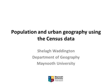 Population and urban geography using the Census data Shelagh Waddington Department of Geography Maynooth University.