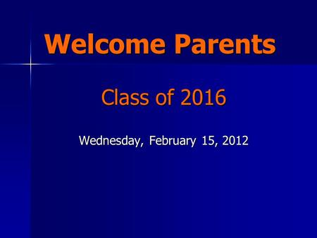 Welcome Parents Class of 2016 Wednesday, February 15, 2012.