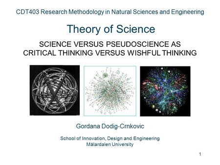 1 CDT403 Research Methodology in Natural Sciences and Engineering Theory of Science SCIENCE VERSUS PSEUDOSCIENCE AS CRITICAL THINKING VERSUS WISHFUL THINKING.