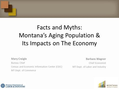 Facts and Myths: Montana's Aging Population & Its Impacts on The Economy Mary Craigle Bureau Chief Census and Economic Information Center (CEIC) MT Dept.