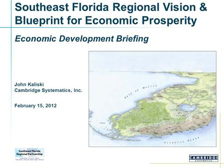 Southeast Florida Regional Vision & Blueprint for Economic Prosperity Economic Development Briefing John Kaliski Cambridge Systematics, Inc. February 15,
