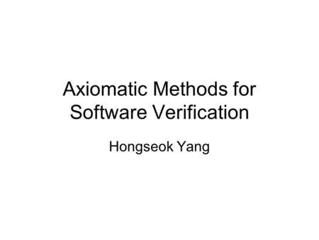 Axiomatic Methods for Software Verification Hongseok Yang.
