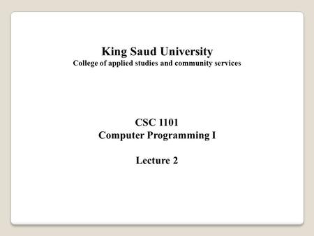 King Saud University College of applied studies and community services CSC 1101 Computer Programming I Lecture 2.