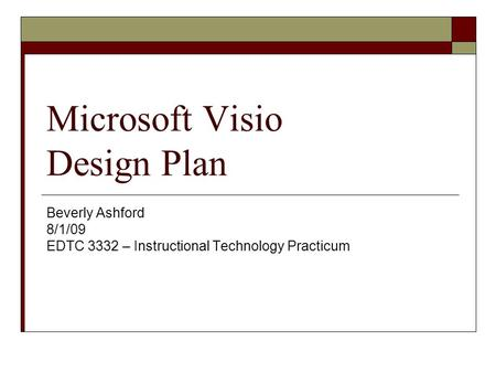 Microsoft Visio Design Plan Beverly Ashford 8/1/09 EDTC 3332 – Instructional Technology Practicum.