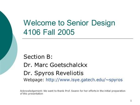 1 Welcome to Senior Design 4106 Fall 2005 Section B: Dr. Marc Goetschalckx Dr. Spyros Reveliotis Webpage:  Acknowledgement: