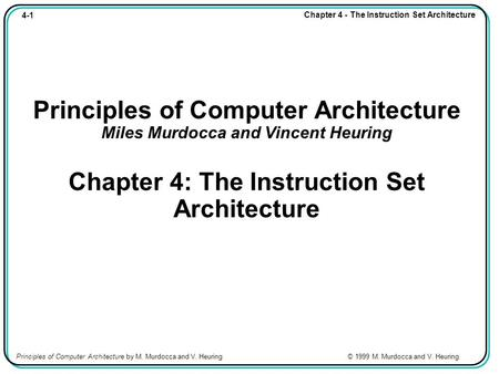4-1 Chapter 4 - The Instruction Set Architecture Principles of Computer Architecture by M. Murdocca and V. Heuring © 1999 M. Murdocca and V. Heuring Principles.