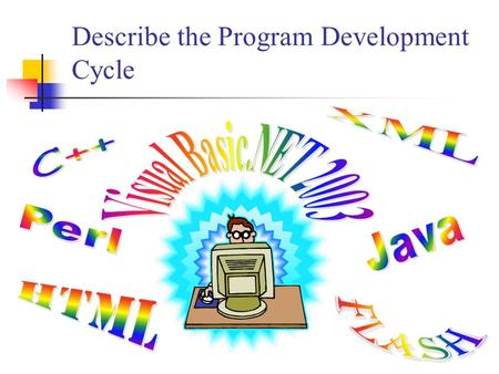 Describe the Program Development Cycle. Program Development Cycle The program development cycle is a series of steps programmers use to build computer.