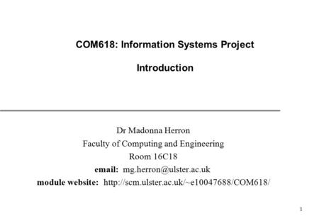 1 COM618: Information Systems Project Introduction Dr Madonna Herron Faculty of Computing and Engineering Room 16C18   module.