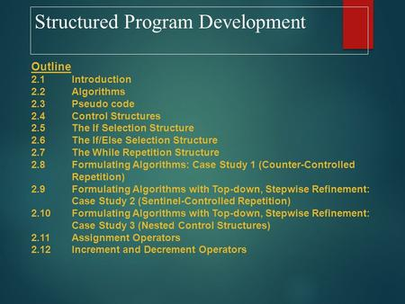 Structured Program Development Outline 2.1Introduction 2.2Algorithms 2.3Pseudo code 2.4Control Structures 2.5The If Selection Structure 2.6The If/Else.