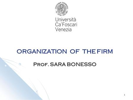 1 ORGANIZATION OF THE FIRM Prof. SARA BONESSO. 2 From 07.11.2011 to 12.12.2011 Calender Monday h. 08.45 -10.15 Room 10C Tuesday h. 08.45 -10.15 Room 10C.