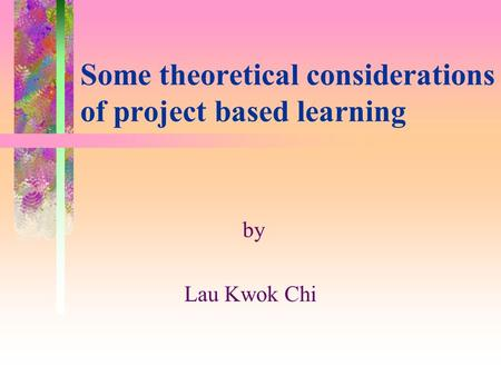 Some theoretical considerations of project based learning by Lau Kwok Chi.