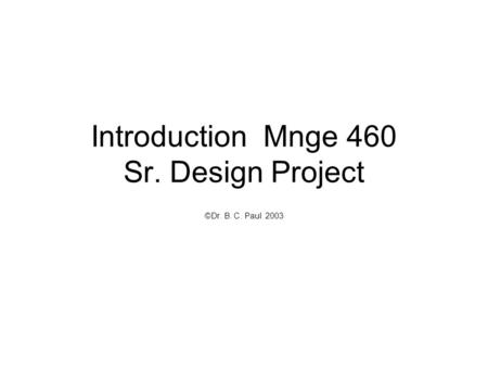 Introduction Mnge 460 Sr. Design Project ©Dr. B. C. Paul 2003.