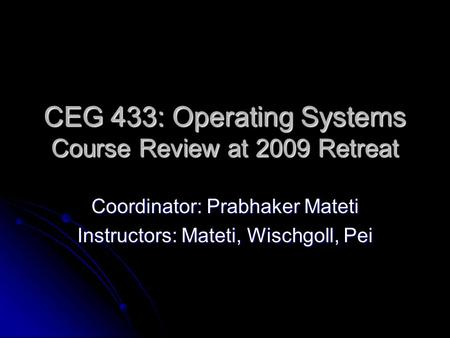 CEG 433: Operating Systems Course Review at 2009 Retreat Coordinator: Prabhaker Mateti Instructors: Mateti, Wischgoll, Pei.
