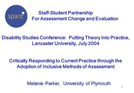 1 Staff-Student Partnership For Assessment Change and Evaluation Disability Studies Conference: Putting Theory into Practice, Lancaster University, July.