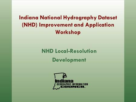 Indiana National Hydrography Dataset (NHD) Improvement and Application Workshop NHD Local-Resolution Development.