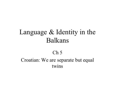 Language & Identity in the Balkans Ch 5 Croatian: We are separate but equal twins.