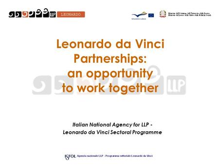 Leonardo da Vinci Partnerships: an opportunity to work together Italian National Agency for LLP - Leonardo da Vinci Sectoral Programme.