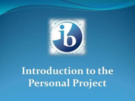 Introduction to the Personal Project. What is the Personal Project? The Personal Project is an individual project completed in the 10 th grade. It consist.