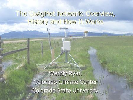 The CoAgMet Network: Overview, History and How It Works Wendy Ryan Colorado Climate Center Colorado State University.