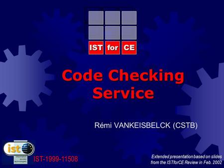 Code Checking Service ISTforCE IST-1999-11508 Rémi VANKEISBELCK (CSTB) Extended presentation based on slides from the ISTforCE Review in Feb. 2002.