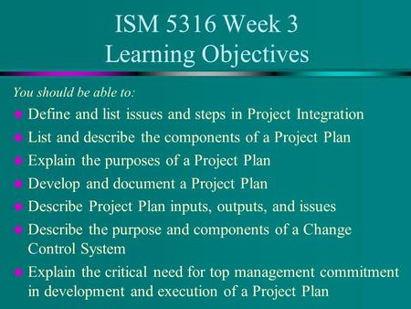 ISM 5316 Week 3 Learning Objectives You should be able to: u Define and list issues and steps in Project Integration u List and describe the components.