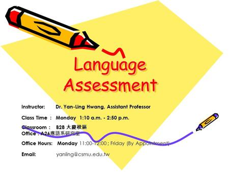 Language Assessment Instructor: Dr. Yan-Ling Hwang, Assistant Professor Class Time : Monday 1:10 a.m. - 2:50 p.m. Classroom : B28 大慶校區 Office : A26 應語系研究室.
