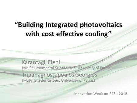 """Building Integrated photovoltaics with cost effective cooling"" Karantagli Eleni (Ms Environmental Science Dep. University of Patras) Tripanagnostopoulos."