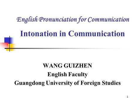 1 English Pronunciation for Communication Intonation in Communication WANG GUIZHEN English Faculty Guangdong University of Foreign Studies.