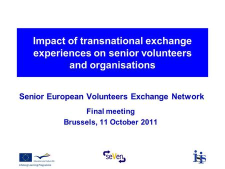 Impact of transnational exchange experiences on senior volunteers and organisations Senior European Volunteers Exchange Network Final meeting Brussels,