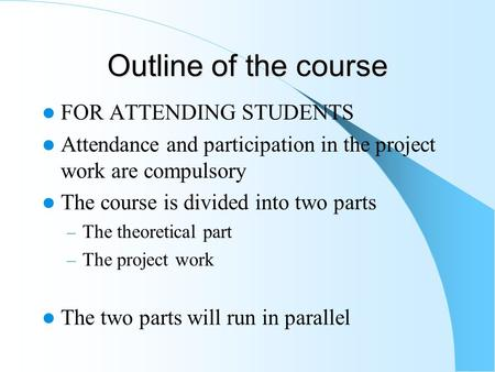 Outline of the course FOR ATTENDING STUDENTS Attendance and participation in the project work are compulsory The course is divided into two parts – The.