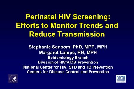 Perinatal HIV Screening: Efforts to Monitor Trends and Reduce Transmission Stephanie Sansom, PhD, MPP, MPH Margaret Lampe, RN, MPH Epidemiology Branch.