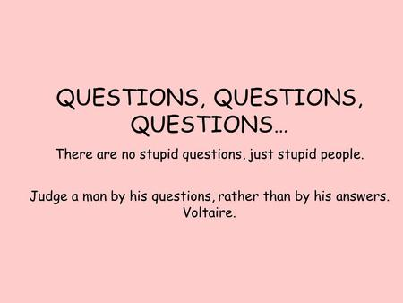 QUESTIONS, QUESTIONS, QUESTIONS… There are no stupid questions, just stupid people. Judge a man by his questions, rather than by his answers. Voltaire.