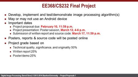Digital Image Processing: Bernd Girod, © 2013-2014 Stanford University -- Project Proposals 1 EE368/CS232 Final Project Develop, implement and test/demonstrate.