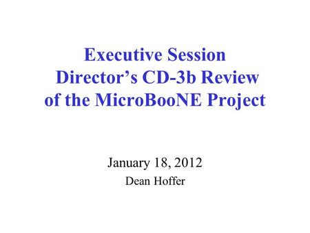 Executive Session Director's CD-3b Review of the MicroBooNE Project January 18, 2012 Dean Hoffer.