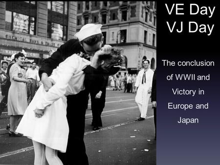 VE Day VJ Day The conclusion of WWII and Victory in Europe and Japan.
