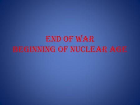 End of War Beginning of Nuclear Age. Manhattan Project.