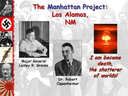 The Manhattan Project: Los Alamos, NM Dr. Robert Oppenheimer I am become death, the shatterer of worlds! Major General Lesley R. Groves.