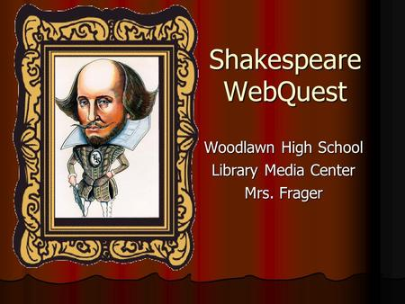 Shakespeare WebQuest Woodlawn High School Library Media Center Mrs. Frager.