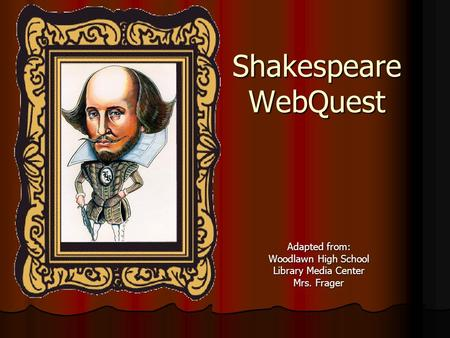 Shakespeare WebQuest Adapted from: Woodlawn High School Library Media Center Mrs. Frager.