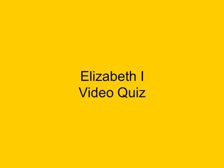 Elizabeth I Video Quiz. Who was Elizabeth's father?