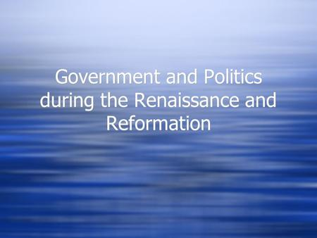 Government and Politics during the Renaissance and Reformation.