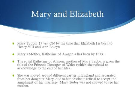 Mary and Elizabeth  Mary Tudor: 17 yrs. Old by the time that Elizabeth I is born to Henry VIII and Ann Boleyn  Mary's Mother, Katherine of Aragon a has.