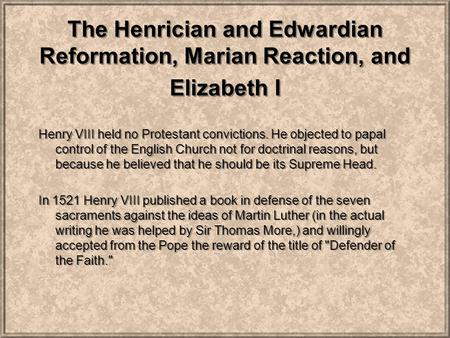 The Henrician and Edwardian Reformation, Marian Reaction, and Elizabeth I Henry VIII held no Protestant convictions. He objected to papal control of the.